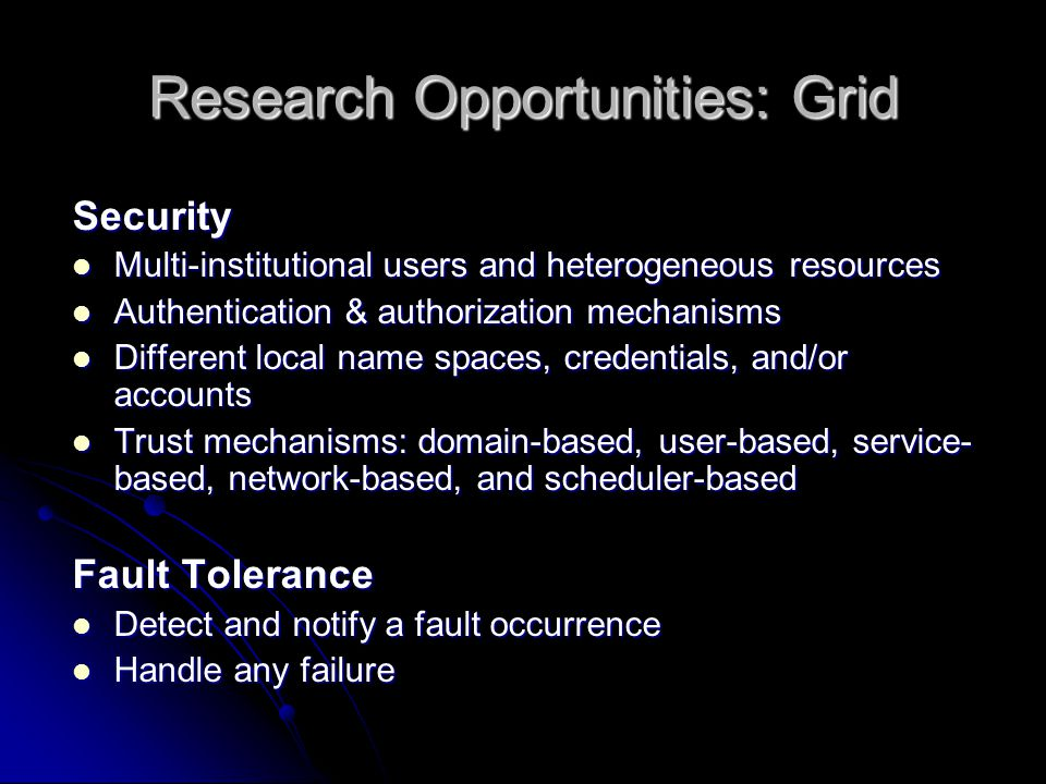 Research Opportunities: Grid Scheduling Workflows in a service-based environment Workflows in a service-based environment Split and distribute jobs to resources Split and distribute jobs to resources Time, cost, performance, completeness, fairness, effectiveness, and security policies.