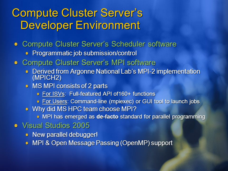 Compute Cluster Server's Developer Environment Compute Cluster Server's Scheduler software Programmatic job submission/control Compute Cluster Server's MPI software Derived from Argonne National Lab's MPI-2 implementation (MPICH2) MS MPI consists of 2 parts For ISVs: Full-featured API of160+ functions For Users: Command-line (mpiexec) or GUI tool to launch jobs Why did MS HPC team choose MPI.