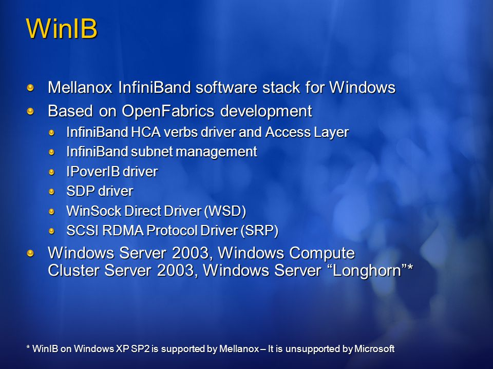 WinIB Mellanox InfiniBand software stack for Windows Based on OpenFabrics development InfiniBand HCA verbs driver and Access Layer InfiniBand subnet management IPoverIB driver SDP driver WinSock Direct Driver (WSD) SCSI RDMA Protocol Driver (SRP) Windows Server 2003, Windows Compute Cluster Server 2003, Windows Server Longhorn * * WinIB on Windows XP SP2 is supported by Mellanox – It is unsupported by Microsoft