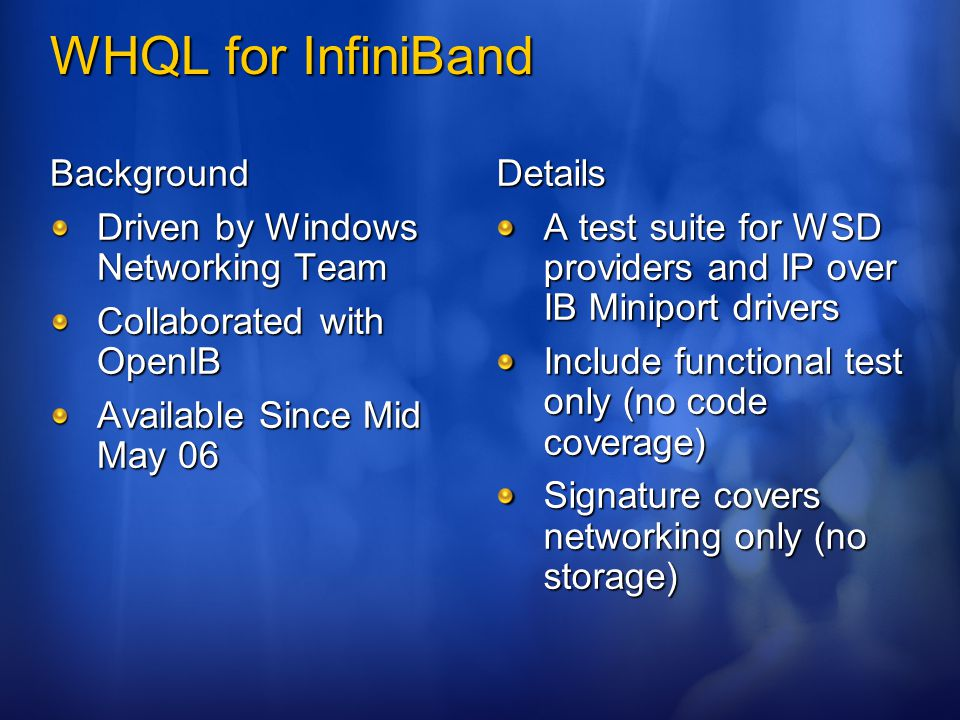 WHQL for InfiniBand Background Driven by Windows Networking Team Collaborated with OpenIB Available Since Mid May 06 Details A test suite for WSD providers and IP over IB Miniport drivers Include functional test only (no code coverage) Signature covers networking only (no storage)
