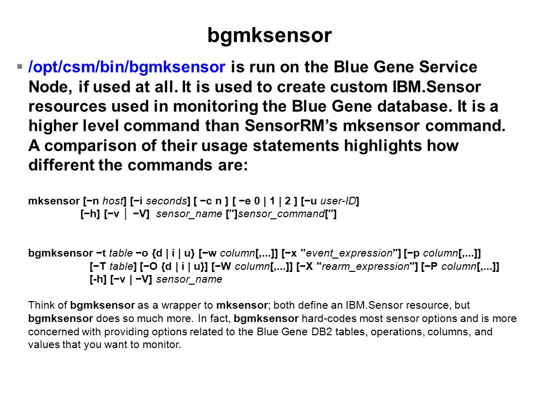 bgmksensor  /opt/csm/bin/bgmksensor is run on the Blue Gene Service Node, if used at all.