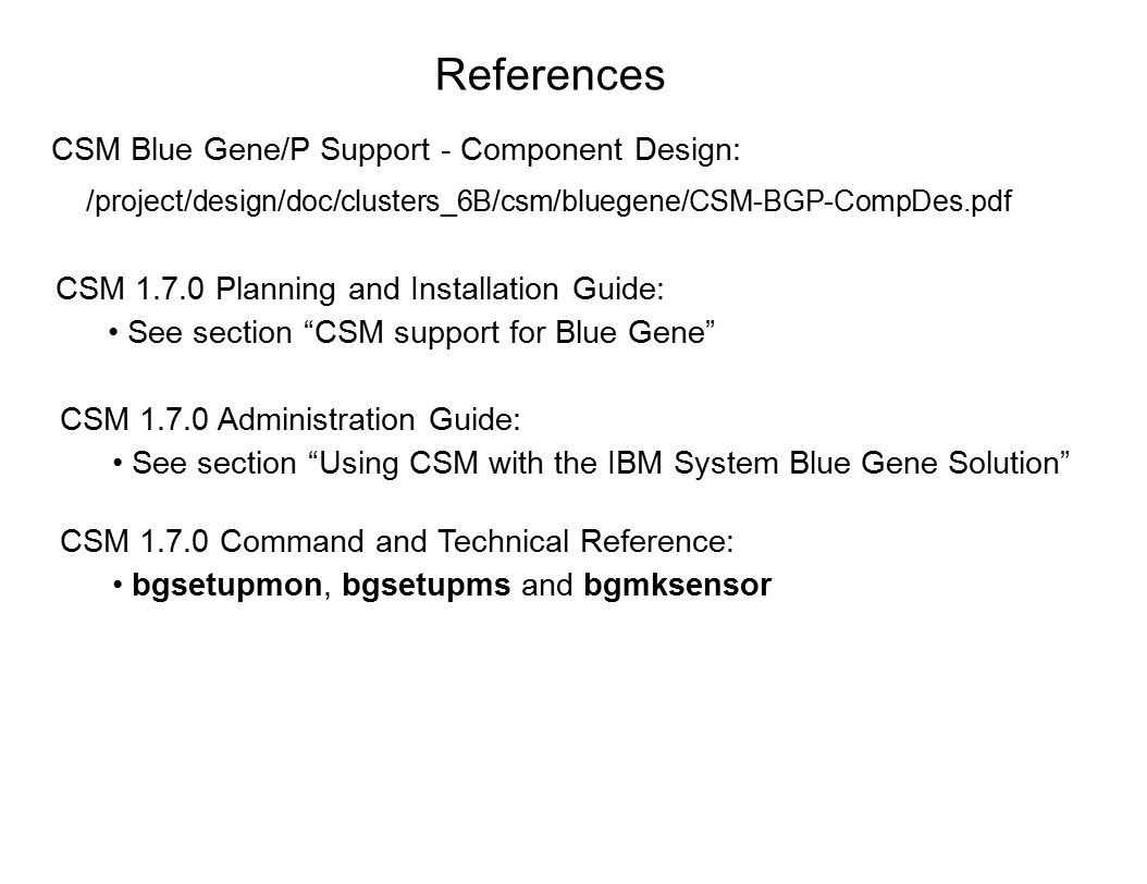 References /project/design/doc/clusters_6B/csm/bluegene/CSM-BGP-CompDes.pdf CSM Blue Gene/P Support - Component Design: CSM 1.7.0 Planning and Installation Guide: See section CSM support for Blue Gene CSM 1.7.0 Administration Guide: See section Using CSM with the IBM System Blue Gene Solution CSM 1.7.0 Command and Technical Reference: bgsetupmon, bgsetupms and bgmksensor