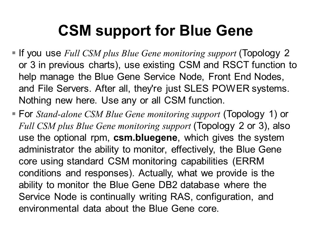 CSM support for Blue Gene  If you use Full CSM plus Blue Gene monitoring support (Topology 2 or 3 in previous charts), use existing CSM and RSCT function to help manage the Blue Gene Service Node, Front End Nodes, and File Servers.