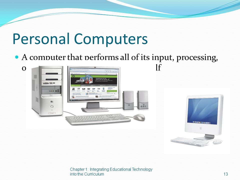 Personal Computers A computer that performs all of its input, processing, output, and storage activities by itself Chapter 1: Integrating Educational Technology into the Curriculum 13