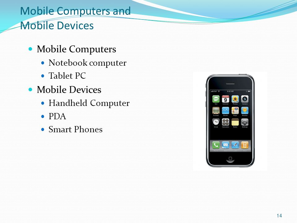 Mobile Computers and Mobile Devices Mobile Computers Notebook computer Tablet PC Mobile Devices Handheld Computer PDA Smart Phones 14