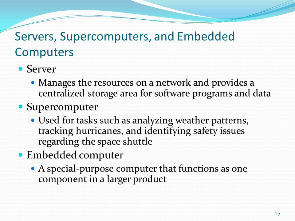Servers, Supercomputers, and Embedded Computers Server Manages the resources on a network and provides a centralized storage area for software programs and data Supercomputer Used for tasks such as analyzing weather patterns, tracking hurricanes, and identifying safety issues regarding the space shuttle Embedded computer A special-purpose computer that functions as one component in a larger product 15