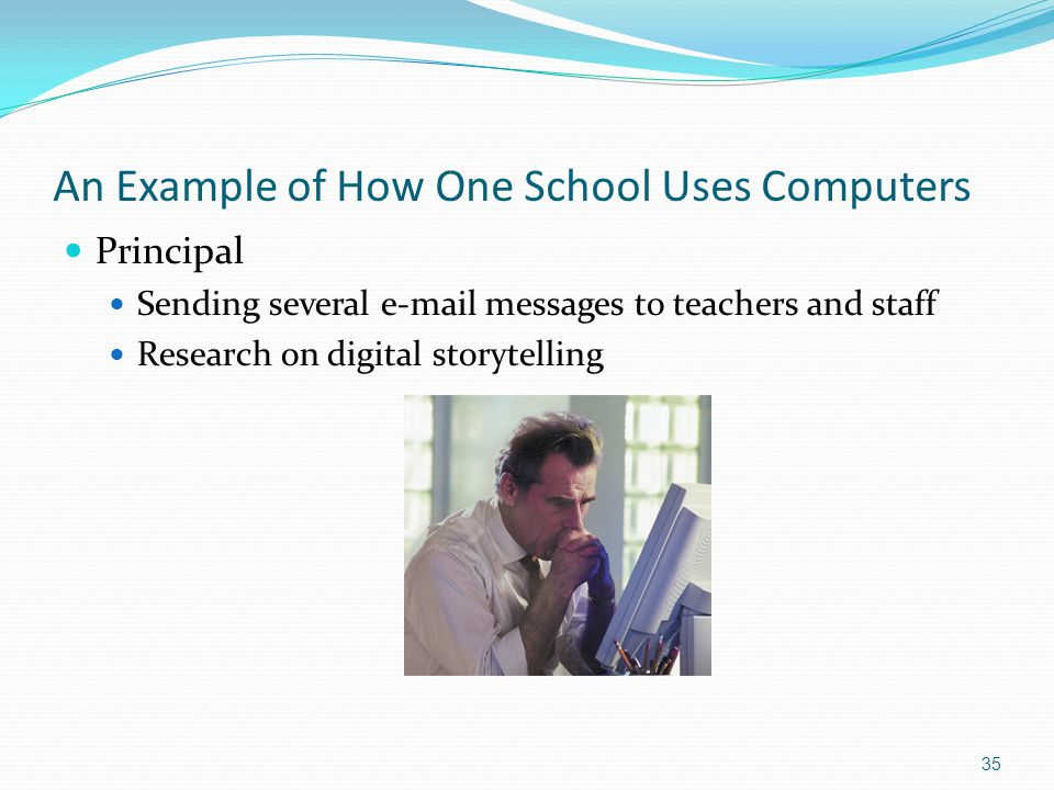 An Example of How One School Uses Computers Principal Sending several e-mail messages to teachers and staff Research on digital storytelling 35
