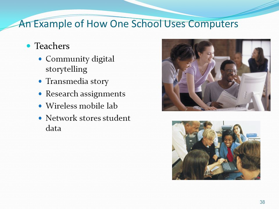 An Example of How One School Uses Computers Teachers Community digital storytelling Transmedia story Research assignments Wireless mobile lab Network stores student data 38