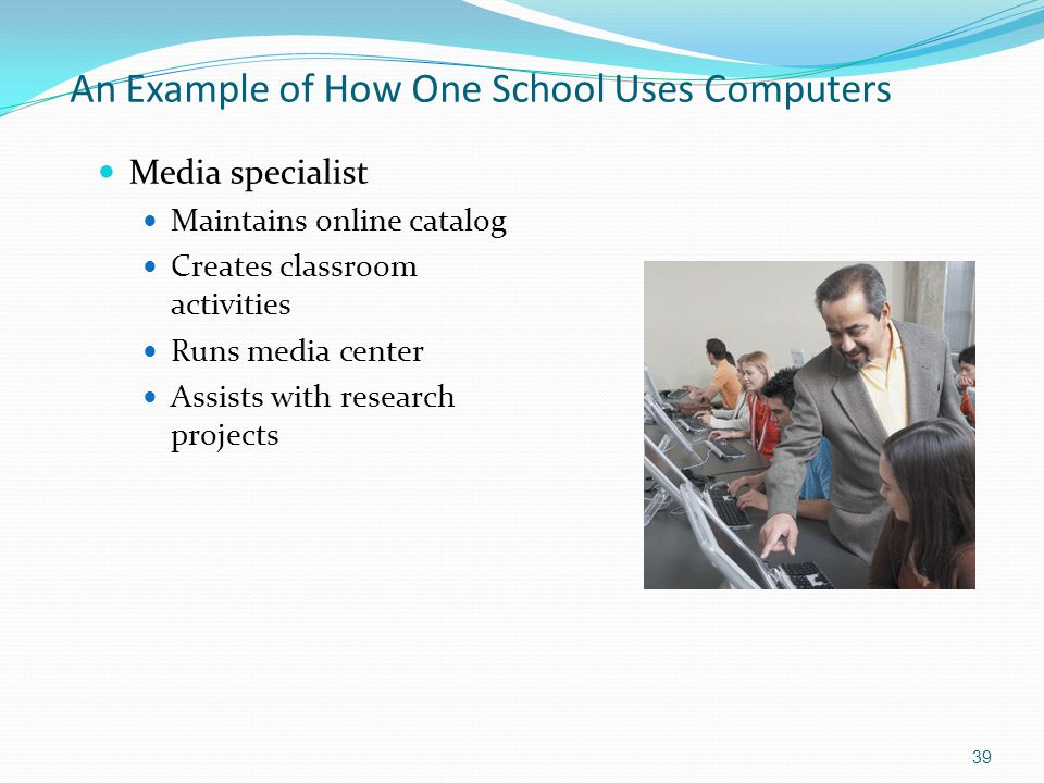 An Example of How One School Uses Computers Media specialist Maintains online catalog Creates classroom activities Runs media center Assists with research projects 39