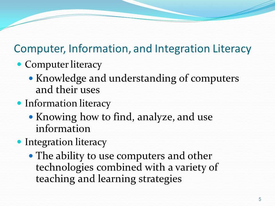 Computer, Information, and Integration Literacy Computer literacy Knowledge and understanding of computers and their uses Information literacy Knowing how to find, analyze, and use information Integration literacy The ability to use computers and other technologies combined with a variety of teaching and learning strategies 5