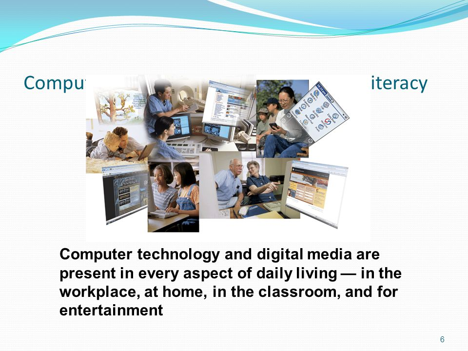 Computer, Information, and Integration Literacy 6 Computer technology and digital media are present in every aspect of daily living — in the workplace, at home, in the classroom, and for entertainment