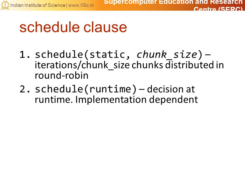Supercomputer Education and Research Centre (SERC) Indian Institute of Science | www.IISc.in schedule clause 1.schedule(static, chunk_size) – iteratio