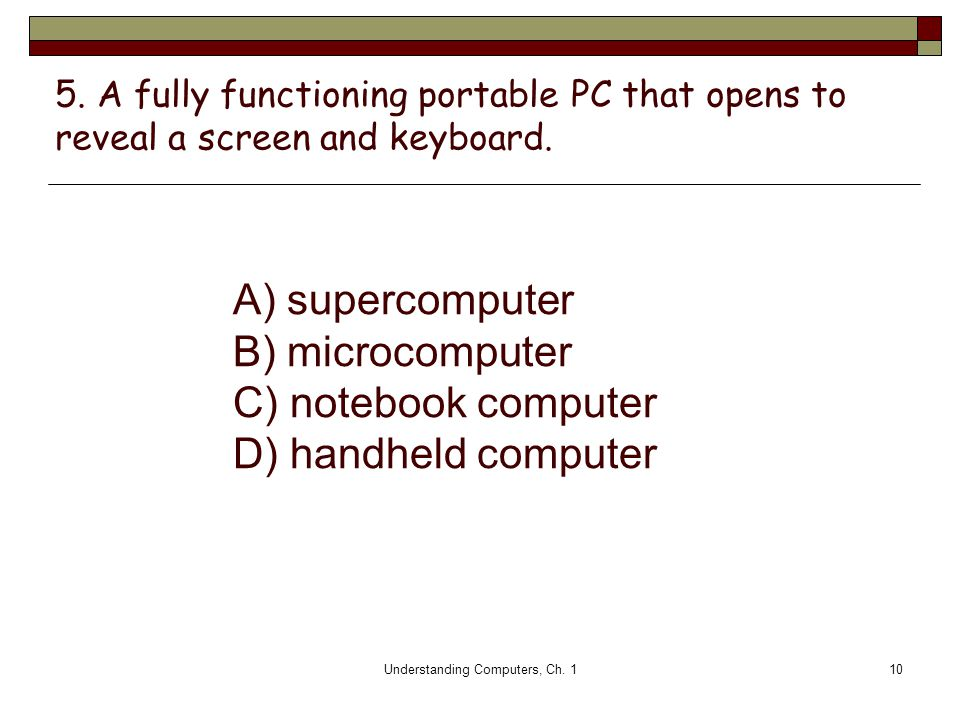Understanding Computers, Ch. 110 5. A fully functioning portable PC that opens to reveal a screen and keyboard. A) supercomputer B) microcomputer C) n