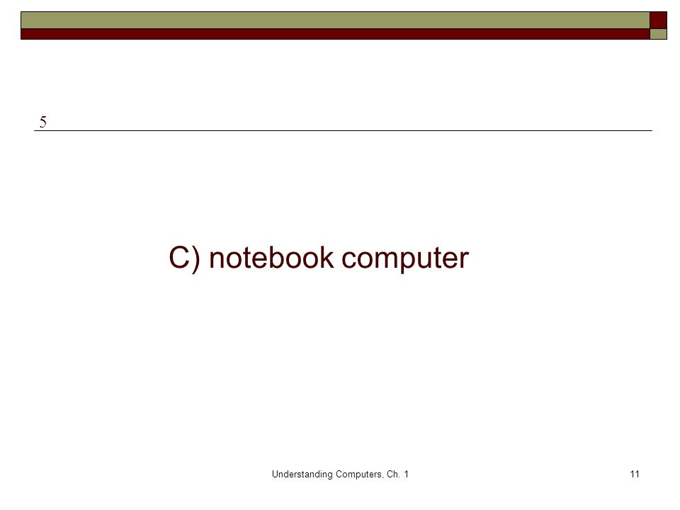 Understanding Computers, Ch. 111 C) notebook computer 5