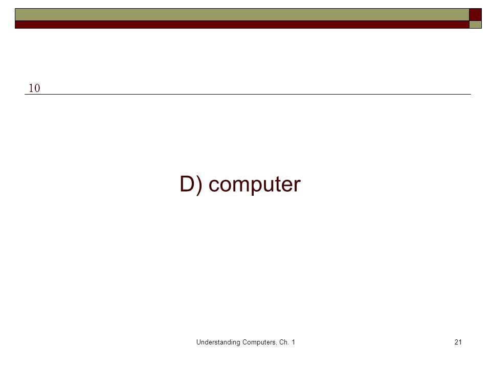 Understanding Computers, Ch. 121 D) computer 10