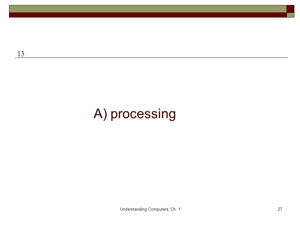 Understanding Computers, Ch. 127 A) processing 13