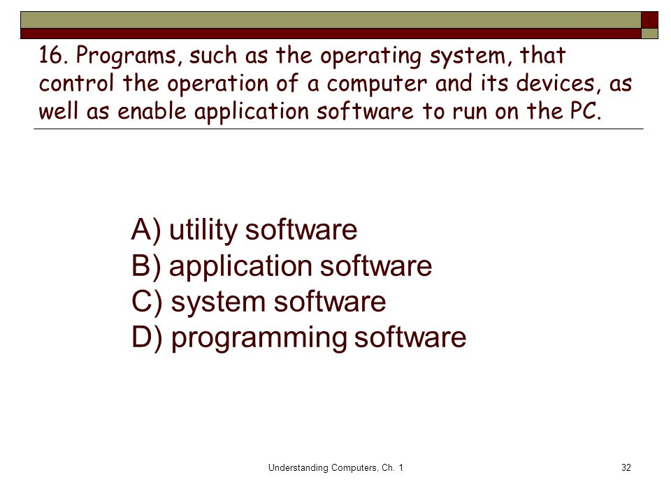 Understanding Computers, Ch. 132 16. Programs, such as the operating system, that control the operation of a computer and its devices, as well as enab