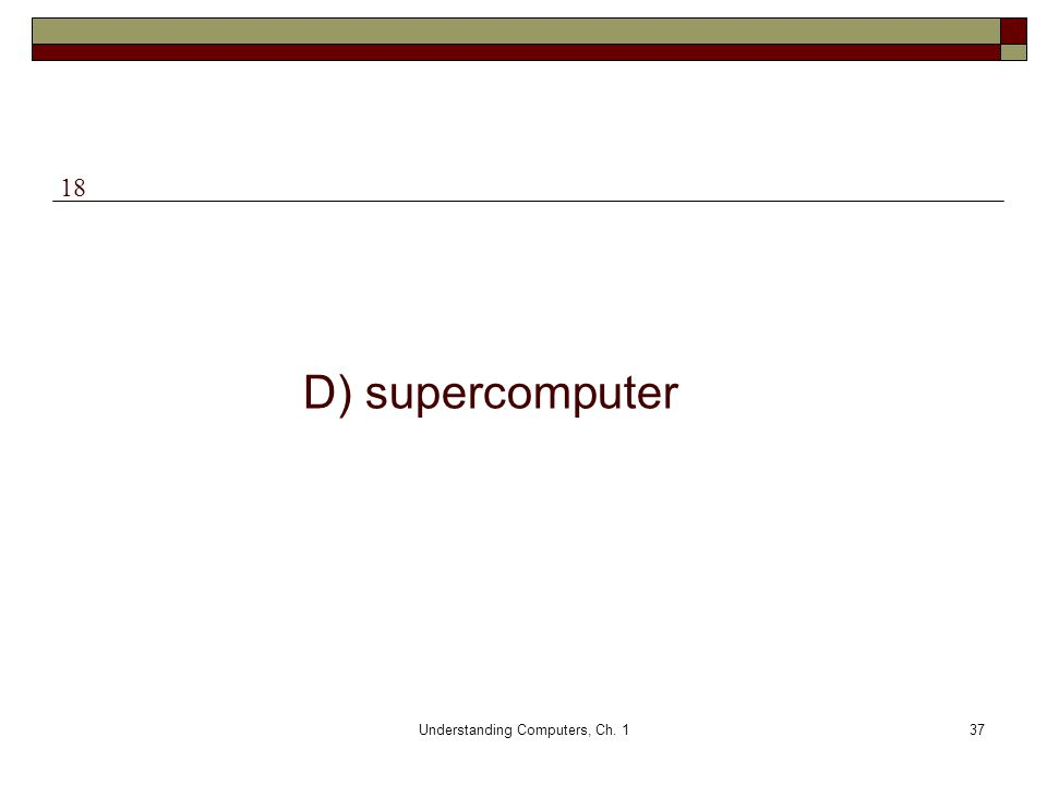 Understanding Computers, Ch. 137 D) supercomputer 18