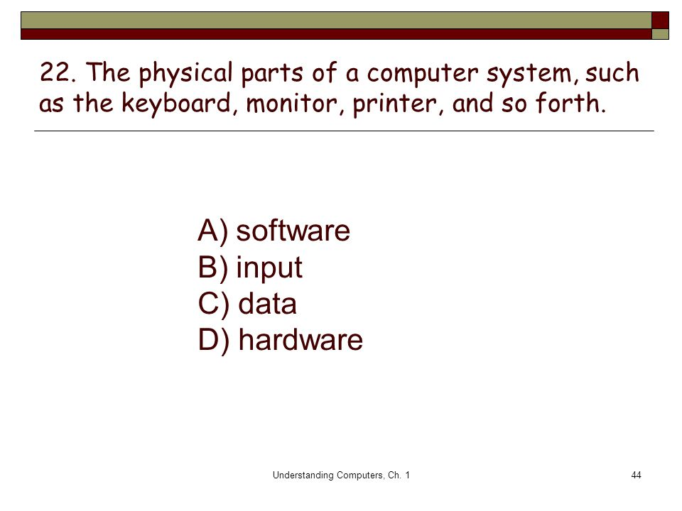 Understanding Computers, Ch. 144 22. The physical parts of a computer system, such as the keyboard, monitor, printer, and so forth. A) software B) inp