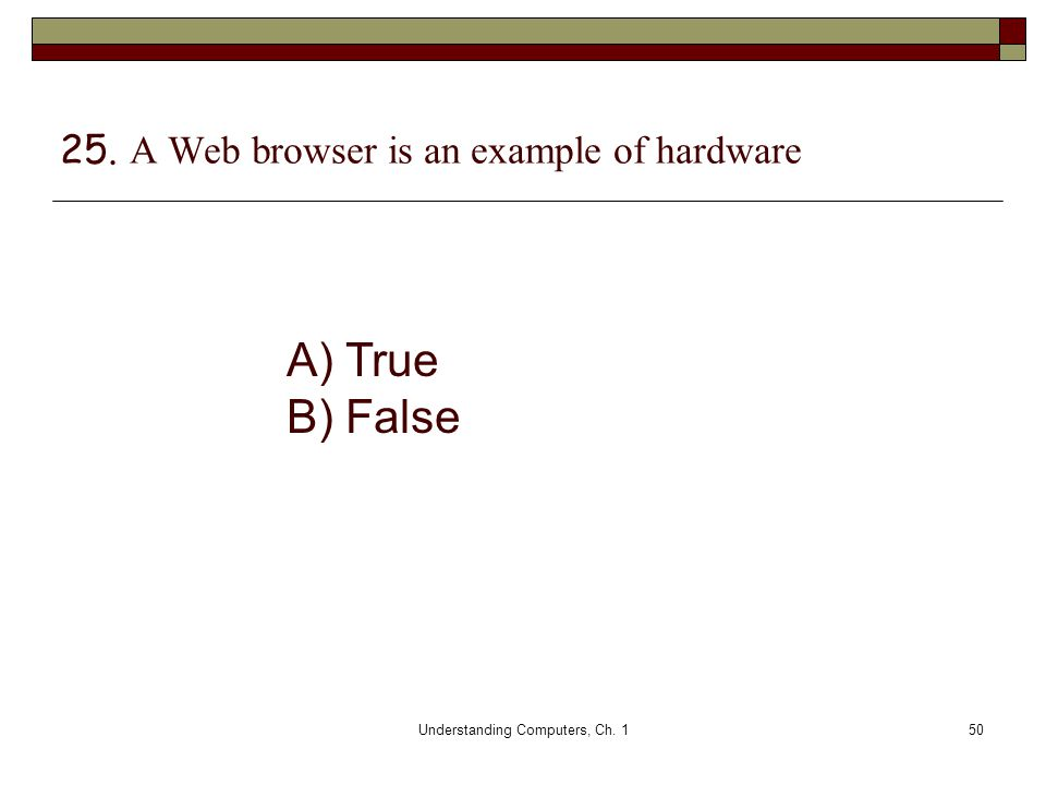Understanding Computers, Ch. 150 25. A Web browser is an example of hardware A) True B) False