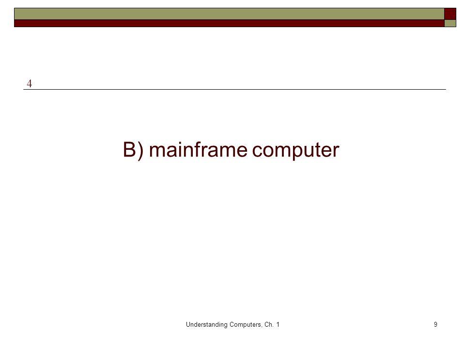 Understanding Computers, Ch. 19 B) mainframe computer 4