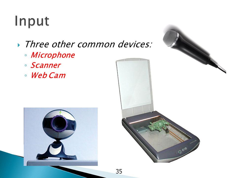  Three other common devices: ◦ Microphone ◦ Scanner ◦ Web Cam 35