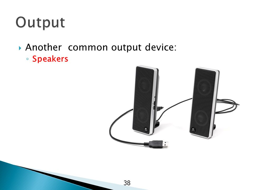 Another common output device: ◦ Speakers 38