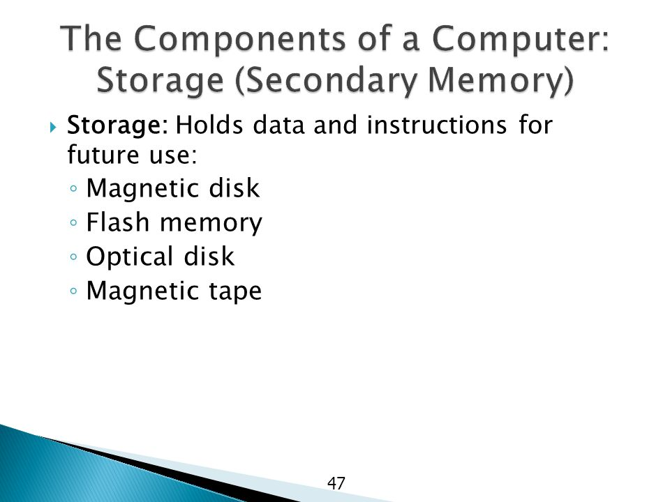  Storage: Holds data and instructions for future use: ◦ Magnetic disk ◦ Flash memory ◦ Optical disk ◦ Magnetic tape 47