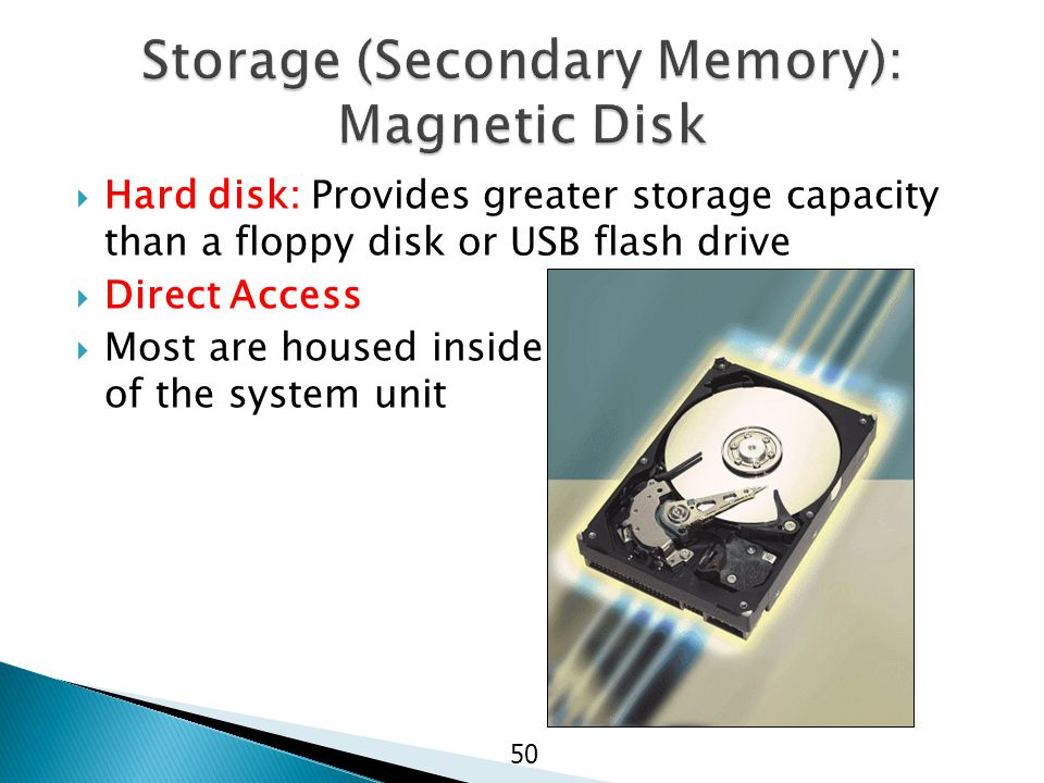 Hard disk: Provides greater storage capacity than a floppy disk or USB flash drive  Direct Access  Most are housed inside of the system unit 50