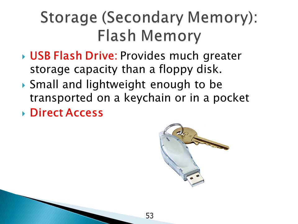  USB Flash Drive: Provides much greater storage capacity than a floppy disk.  Small and lightweight enough to be transported on a keychain or in a p