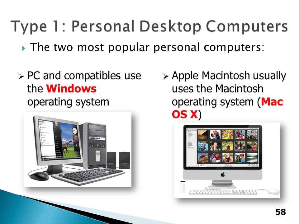  The two most popular personal computers:  PC and compatibles use the Windows operating system  Apple Macintosh usually uses the Macintosh operatin