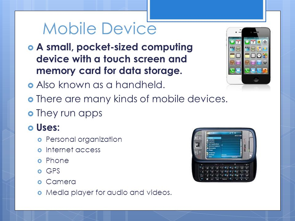 Mobile Device  A small, pocket-sized computing device with a touch screen and memory card for data storage.  Also known as a handheld.  There are m