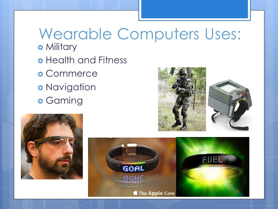 Wearable Computers Uses:  Military  Health and Fitness  Commerce  Navigation  Gaming
