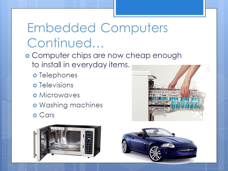 Embedded Computers Continued…  Computer chips are now cheap enough to install in everyday items.  Telephones  Televisions  Microwaves  Washing ma