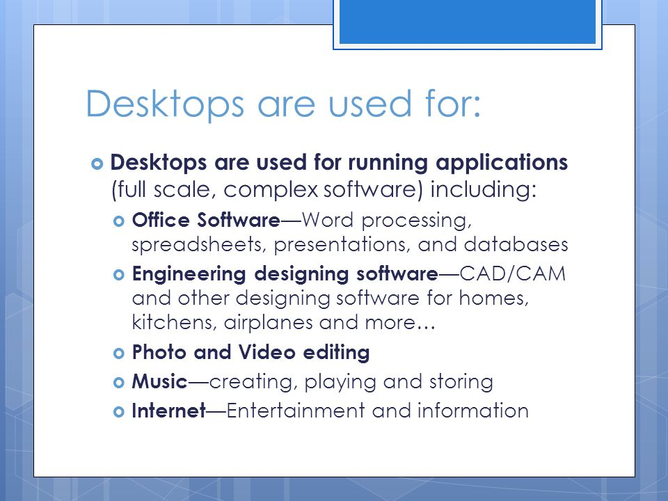 Desktops are used for:  Desktops are used for running applications (full scale, complex software) including:  Office Software —Word processing, spre
