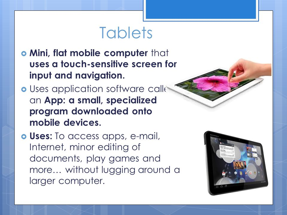 Tablets  Mini, flat mobile computer that uses a touch-sensitive screen for input and navigation.  Uses application software called an App: a small,