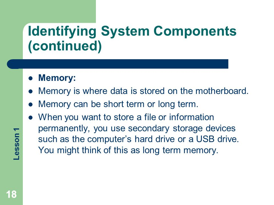 Lesson 1 18 Identifying System Components (continued) Memory: Memory is where data is stored on the motherboard. Memory can be short term or long term