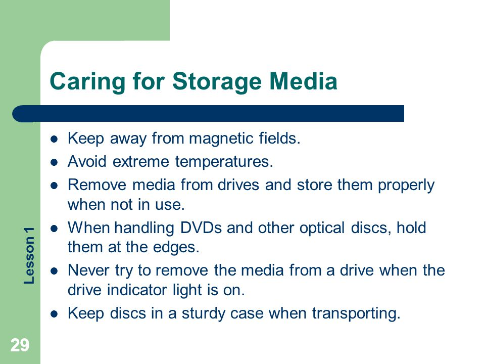 Lesson 1 29 Caring for Storage Media Keep away from magnetic fields. Avoid extreme temperatures. Remove media from drives and store them properly when