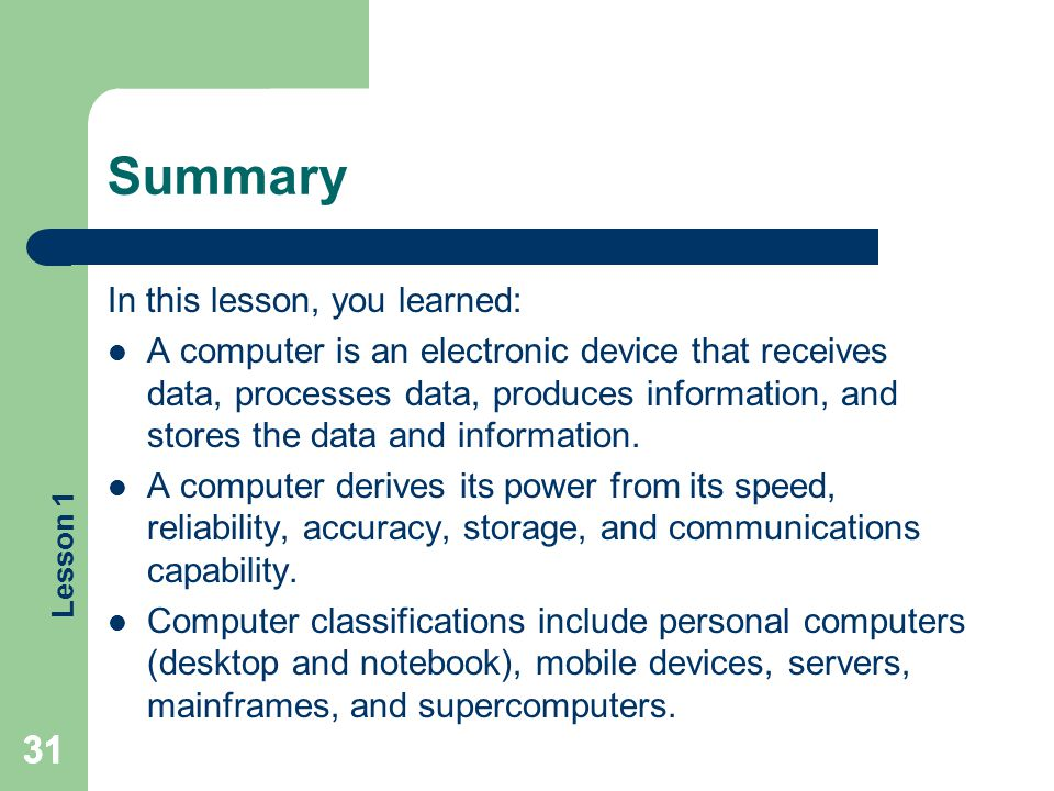 Lesson 1 31 Summary In this lesson, you learned: A computer is an electronic device that receives data, processes data, produces information, and stor