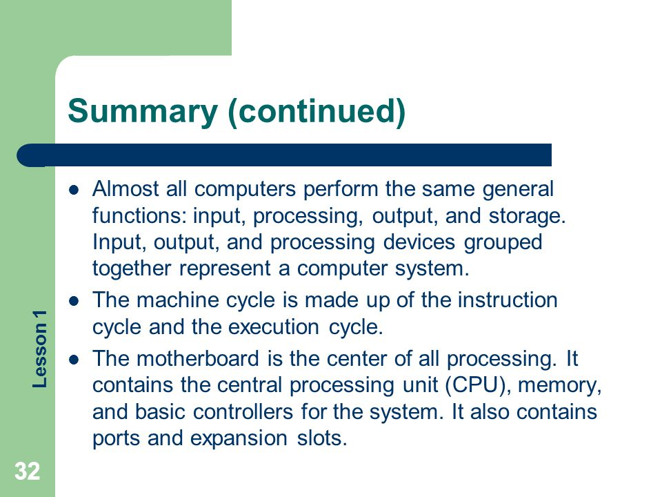 Lesson 1 32 Summary (continued) Almost all computers perform the same general functions: input, processing, output, and storage. Input, output, and pr
