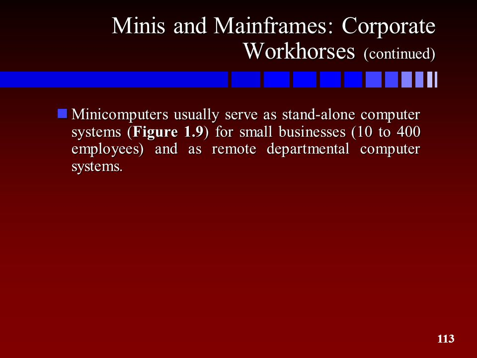 113 Minis and Mainframes: Corporate Workhorses (continued) nMinicomputers usually serve as stand-alone computer systems (Figure 1.9) for small busines