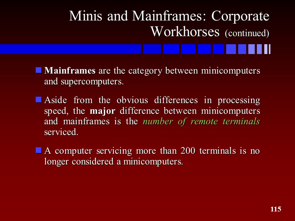 115 Minis and Mainframes: Corporate Workhorses (continued) nMainframes are the category between minicomputers and supercomputers. nAside from the obvi