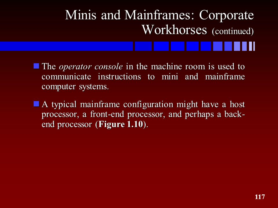 117 Minis and Mainframes: Corporate Workhorses (continued) nThe operator console in the machine room is used to communicate instructions to mini and m