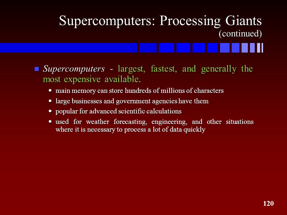 120 Supercomputers: Processing Giants (continued) n Supercomputers - largest, fastest, and generally the most expensive available.  main memory can s
