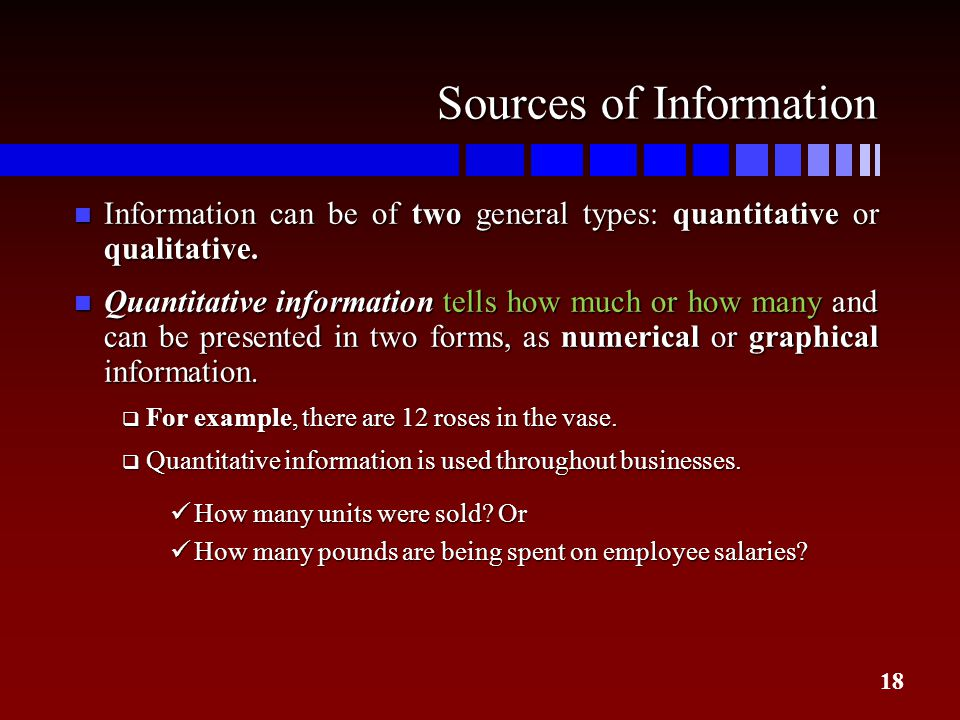 18 Sources of Information n Information can be of two general types: quantitative or qualitative. n Quantitative information tells how much or how man