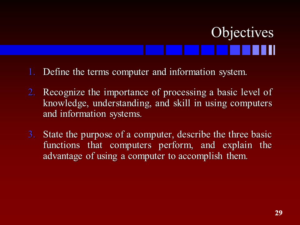 29 Objectives 1.Define the terms computer and information system. 2.Recognize the importance of processing a basic level of knowledge, understanding,