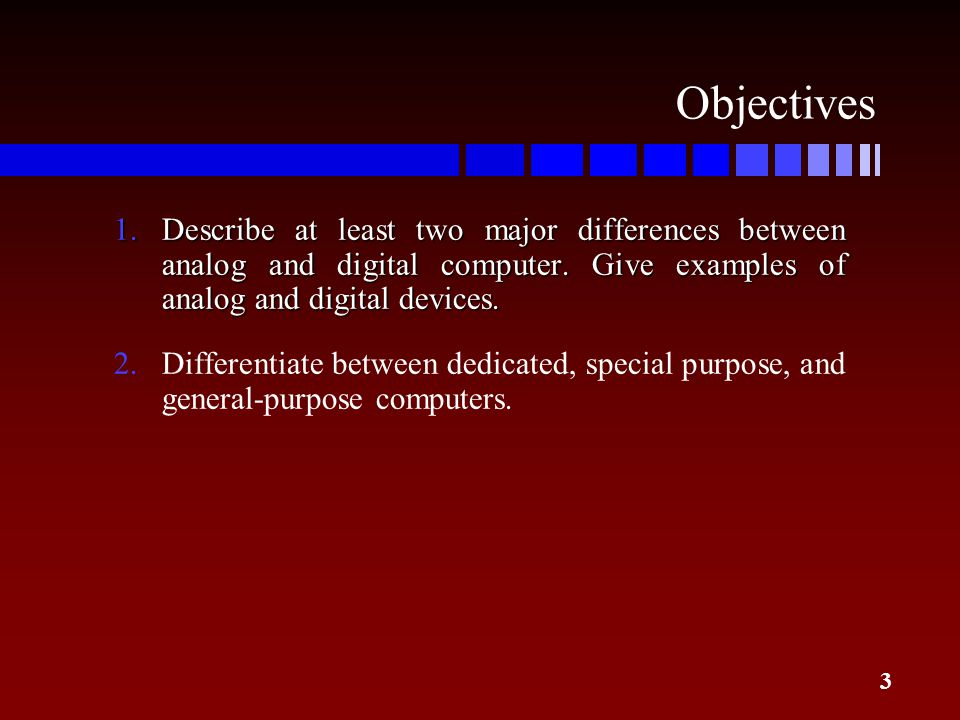 3 Objectives 1.Describe at least two major differences between analog and digital computer. Give examples of analog and digital devices. 2.Differentia
