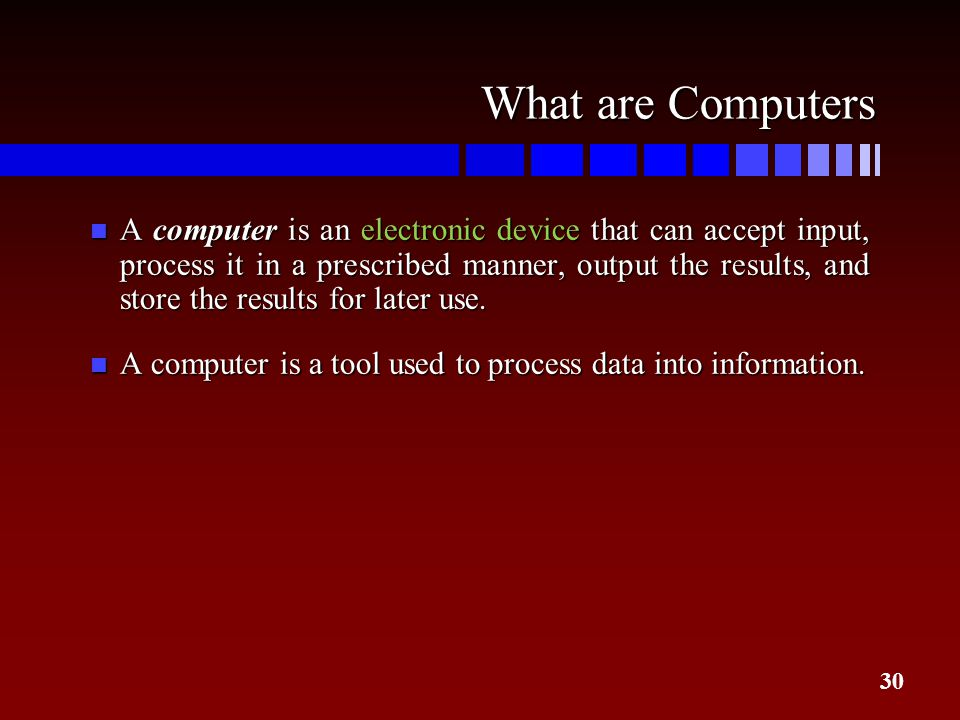 30 What are Computers n A computer is an electronic device that can accept input, process it in a prescribed manner, output the results, and store the