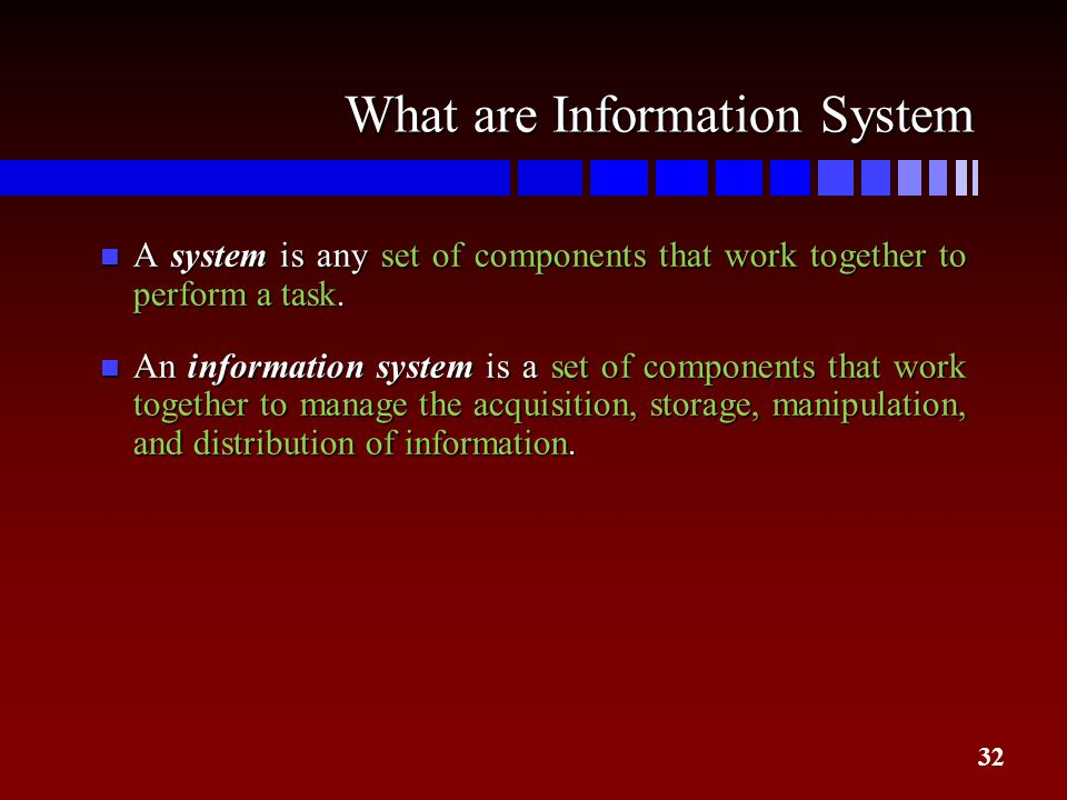 32 What are Information System n A system is any set of components that work together to perform a task. n An information system is a set of component