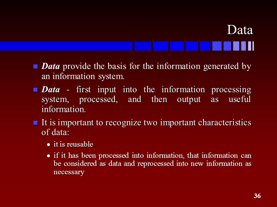 36 Data n Data provide the basis for the information generated by an information system. n Data - first input into the information processing system,